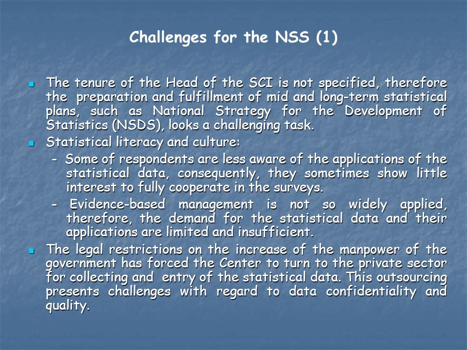 Challenges for the NSS (1) The tenure of the Head of the SCI is not specified, therefore the preparation and fulfillment of mid and long-term statistical plans, such as National Strategy for the Development of Statistics (NSDS), looks a challenging task.
