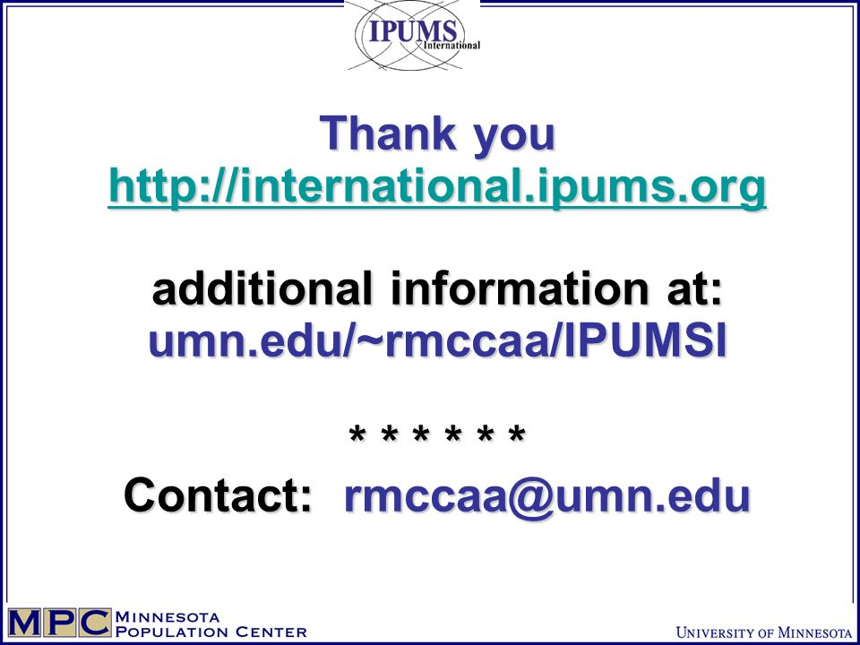 Thank you http://international.ipums.org additional information at: umn.edu/~rmccaa/IPUMSI * * * * * * Contact: rmccaa@umn.edu http://international.ip