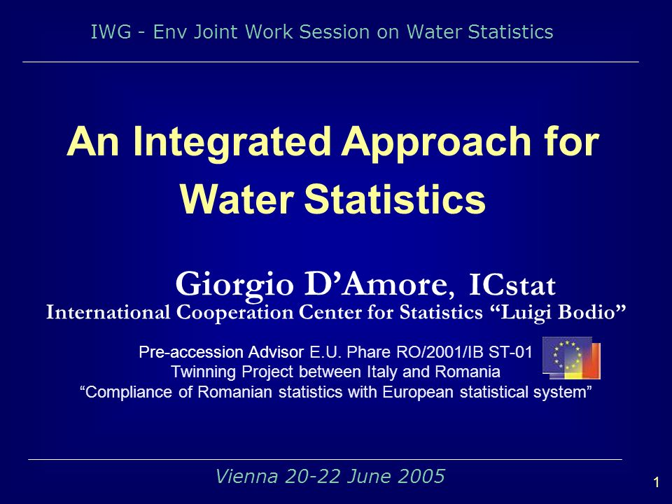 IWG - Env Joint Work Session on Water Statistics 1 Vienna 20-22 June 2005 An Integrated Approach for Water Statistics Giorgio DAmore, ICstat International Cooperation Center for Statistics Luigi Bodio Pre-accession Advisor E.U.