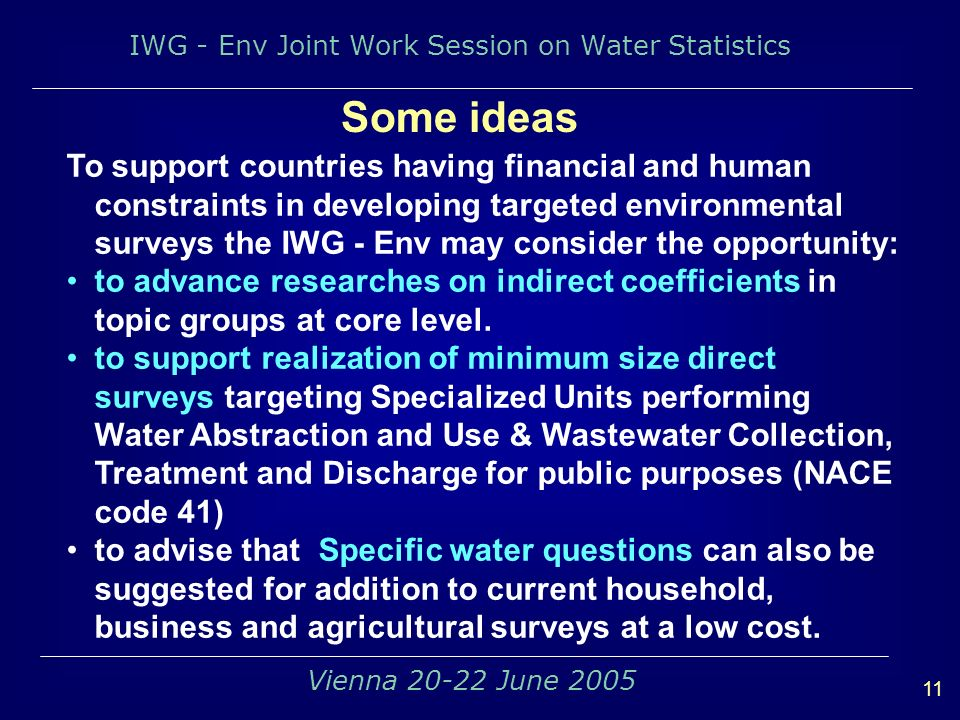 IWG - Env Joint Work Session on Water Statistics 11 Vienna 20-22 June 2005 Some ideas To support countries having financial and human constraints in developing targeted environmental surveys the IWG - Env may consider the opportunity: to advance researches on indirect coefficients in topic groups at core level.