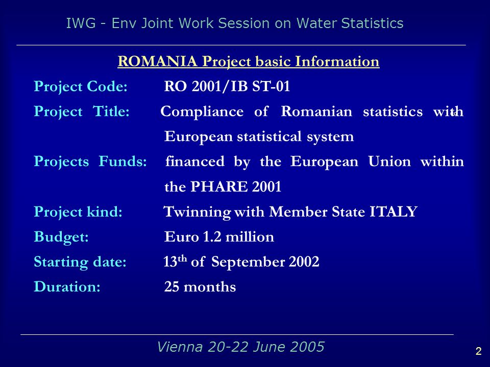 IWG - Env Joint Work Session on Water Statistics 2 Vienna June 2005 dd ROMANIA Project basic Information Project Code: RO 2001/IB ST-01 Project Title: Compliance of Romanian statistics with European statistical system Projects Funds: financed by the European Union within the PHARE 2001 Project kind: Twinning with Member State ITALY Budget: Euro 1.2 million Starting date: 13 th of September 2002 Duration: 25 months