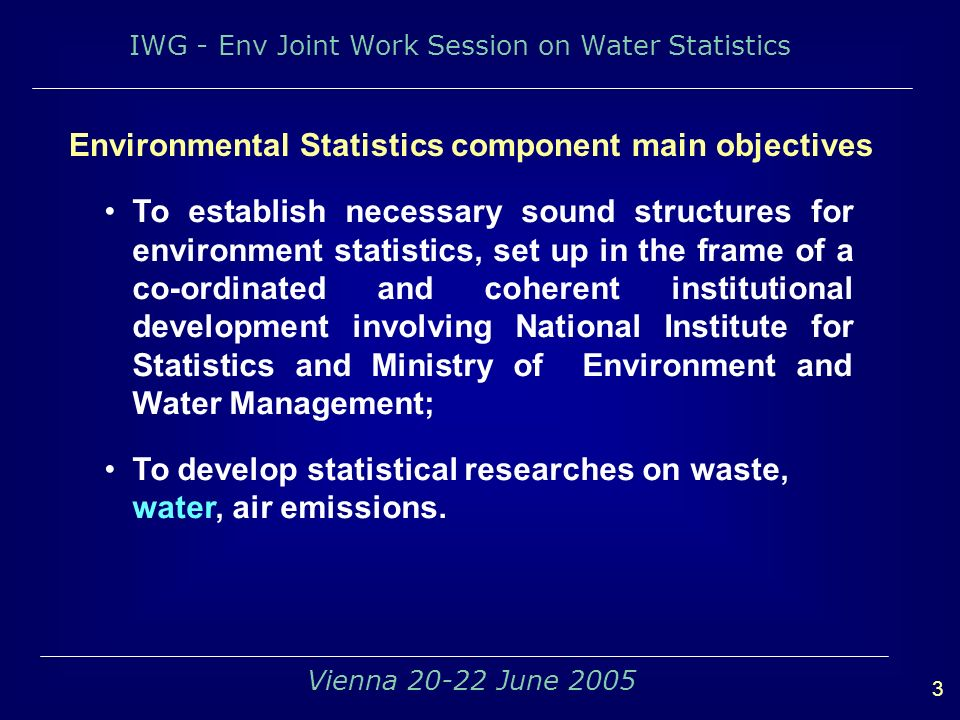 IWG - Env Joint Work Session on Water Statistics 3 Vienna June 2005 To establish necessary sound structures for environment statistics, set up in the frame of a co-ordinated and coherent institutional development involving National Institute for Statistics and Ministry of Environment and Water Management; To develop statistical researches on waste, water, air emissions.