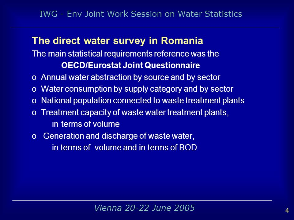 IWG - Env Joint Work Session on Water Statistics 4 Vienna June 2005 The direct water survey in Romania The main statistical requirements reference was the OECD/Eurostat Joint Questionnaire o Annual water abstraction by source and by sector o Water consumption by supply category and by sector o National population connected to waste treatment plants o Treatment capacity of waste water treatment plants, in terms of volume o Generation and discharge of waste water, in terms of volume and in terms of BOD