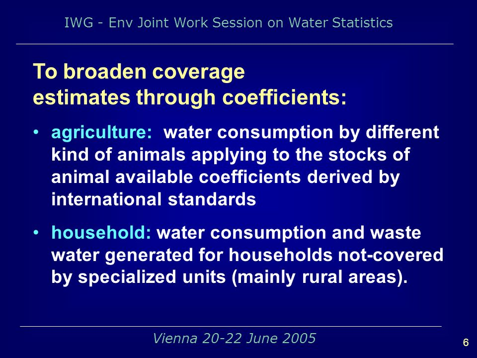 IWG - Env Joint Work Session on Water Statistics 6 Vienna 20-22 June 2005 To broaden coverage estimates through coefficients: agriculture: water consumption by different kind of animals applying to the stocks of animal available coefficients derived by international standards household: water consumption and waste water generated for households not-covered by specialized units (mainly rural areas).