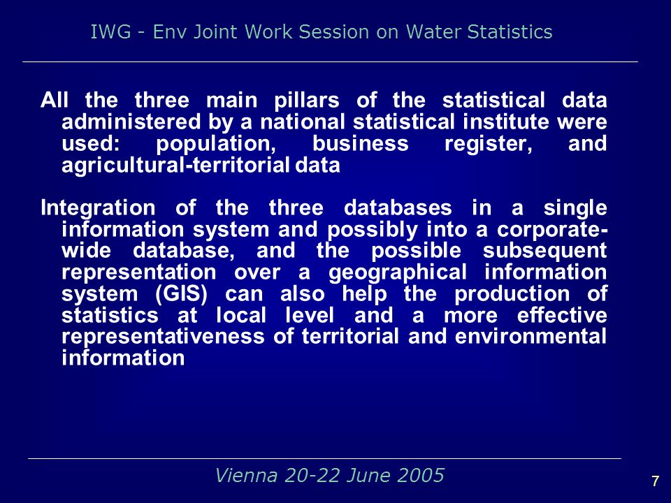 IWG - Env Joint Work Session on Water Statistics 7 Vienna 20-22 June 2005 All the three main pillars of the statistical data administered by a national statistical institute were used: population, business register, and agricultural-territorial data Integration of the three databases in a single information system and possibly into a corporate- wide database, and the possible subsequent representation over a geographical information system (GIS) can also help the production of statistics at local level and a more effective representativeness of territorial and environmental information
