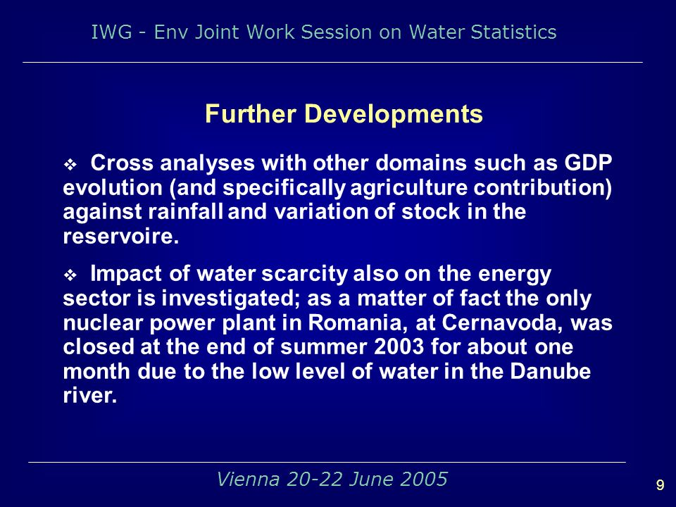 IWG - Env Joint Work Session on Water Statistics 9 Vienna 20-22 June 2005 Cross analyses with other domains such as GDP evolution (and specifically agriculture contribution) against rainfall and variation of stock in the reservoire.