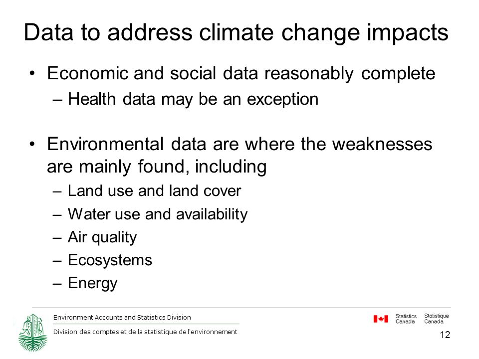 Environment Accounts and Statistics Division Division des comptes et de la statistique de l environnement 12 Data to address climate change impacts Economic and social data reasonably complete –Health data may be an exception Environmental data are where the weaknesses are mainly found, including –Land use and land cover –Water use and availability –Air quality –Ecosystems –Energy