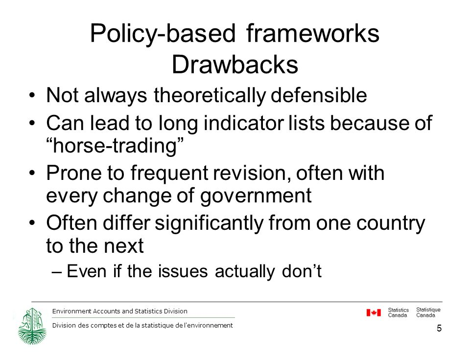 Environment Accounts and Statistics Division Division des comptes et de la statistique de l environnement Policy-based frameworks Drawbacks Not always theoretically defensible Can lead to long indicator lists because of horse-trading Prone to frequent revision, often with every change of government Often differ significantly from one country to the next –Even if the issues actually dont 5