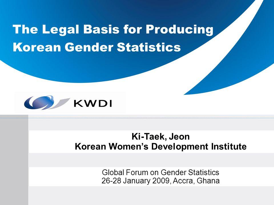 The Legal Basis for Producing Korean Gender Statistics Ki-Taek, Jeon Korean Womens Development Institute Global Forum on Gender Statistics 26-28 Janua
