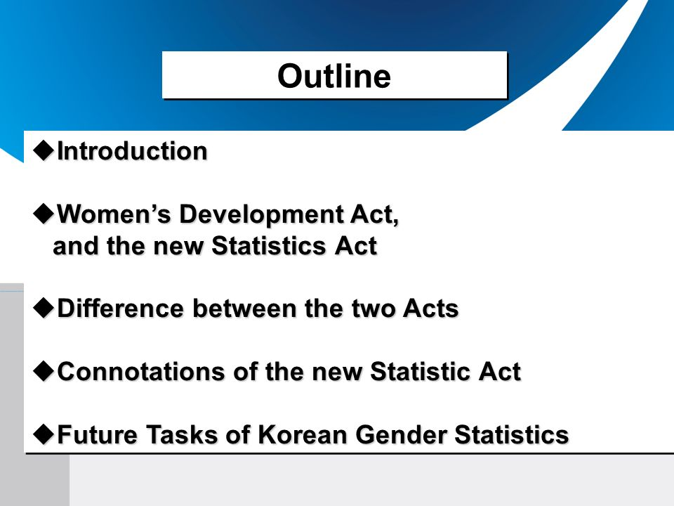 Outline Introduction Introduction Womens Development Act, Womens Development Act, and the new Statistics Act and the new Statistics Act Difference between the two Acts Difference between the two Acts Connotations of the new Statistic Act Connotations of the new Statistic Act Future Tasks of Korean Gender Statistics Future Tasks of Korean Gender Statistics Introduction Introduction Womens Development Act, Womens Development Act, and the new Statistics Act and the new Statistics Act Difference between the two Acts Difference between the two Acts Connotations of the new Statistic Act Connotations of the new Statistic Act Future Tasks of Korean Gender Statistics Future Tasks of Korean Gender Statistics