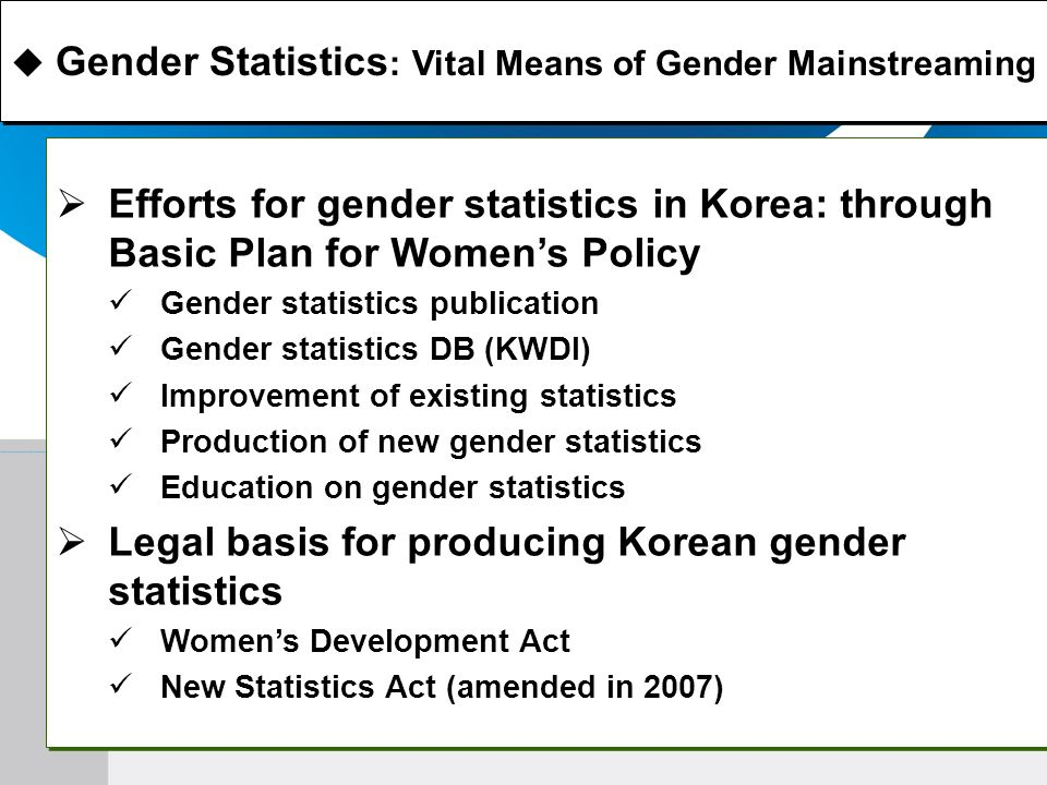 Efforts for gender statistics in Korea: through Basic Plan for Womens Policy Gender statistics publication Gender statistics DB (KWDI) Improvement of existing statistics Production of new gender statistics Education on gender statistics Legal basis for producing Korean gender statistics Womens Development Act New Statistics Act (amended in 2007) Efforts for gender statistics in Korea: through Basic Plan for Womens Policy Gender statistics publication Gender statistics DB (KWDI) Improvement of existing statistics Production of new gender statistics Education on gender statistics Legal basis for producing Korean gender statistics Womens Development Act New Statistics Act (amended in 2007) Gender Statistics : Vital Means of Gender Mainstreaming