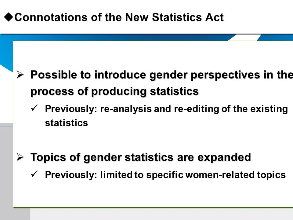 Connotations of the New Statistics Act Possible to introduce gender perspectives in the process of producing statistics Possible to introduce gender perspectives in the process of producing statistics Previously: re-analysis and re-editing of the existing statistics Topics of gender statistics are expanded Topics of gender statistics are expanded Previously: limited to specific women-related topics Possible to introduce gender perspectives in the process of producing statistics Possible to introduce gender perspectives in the process of producing statistics Previously: re-analysis and re-editing of the existing statistics Topics of gender statistics are expanded Topics of gender statistics are expanded Previously: limited to specific women-related topics