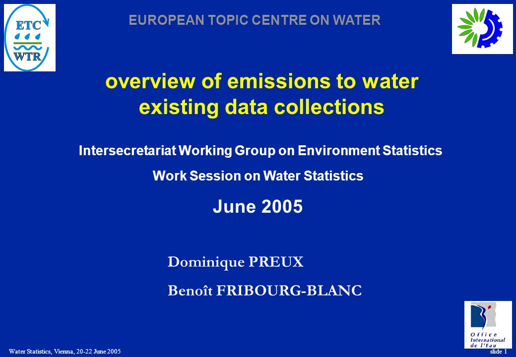 EUROPEAN TOPIC CENTRE ON WATER Water Statistics, Vienna, 20-22 June 2005 slide 1 overview of emissions to water existing data collections Dominique PREUX Benoît FRIBOURG-BLANC Intersecretariat Working Group on Environment Statistics Work Session on Water Statistics June 2005