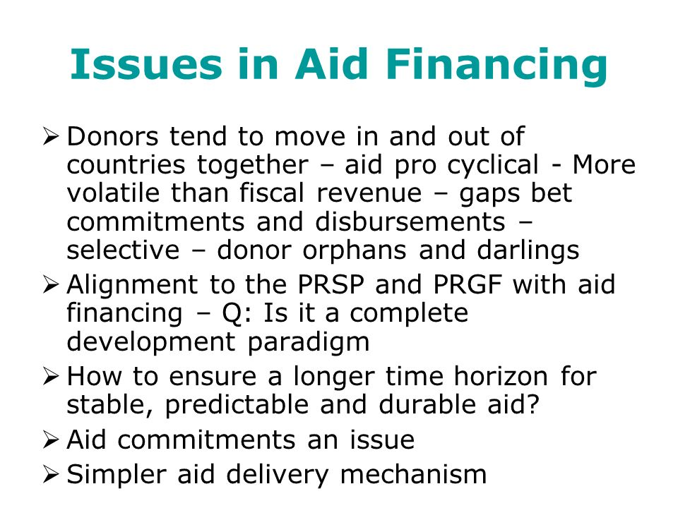 Issues in Aid Financing Donors tend to move in and out of countries together – aid pro cyclical - More volatile than fiscal revenue – gaps bet commitments and disbursements – selective – donor orphans and darlings Alignment to the PRSP and PRGF with aid financing – Q: Is it a complete development paradigm How to ensure a longer time horizon for stable, predictable and durable aid.