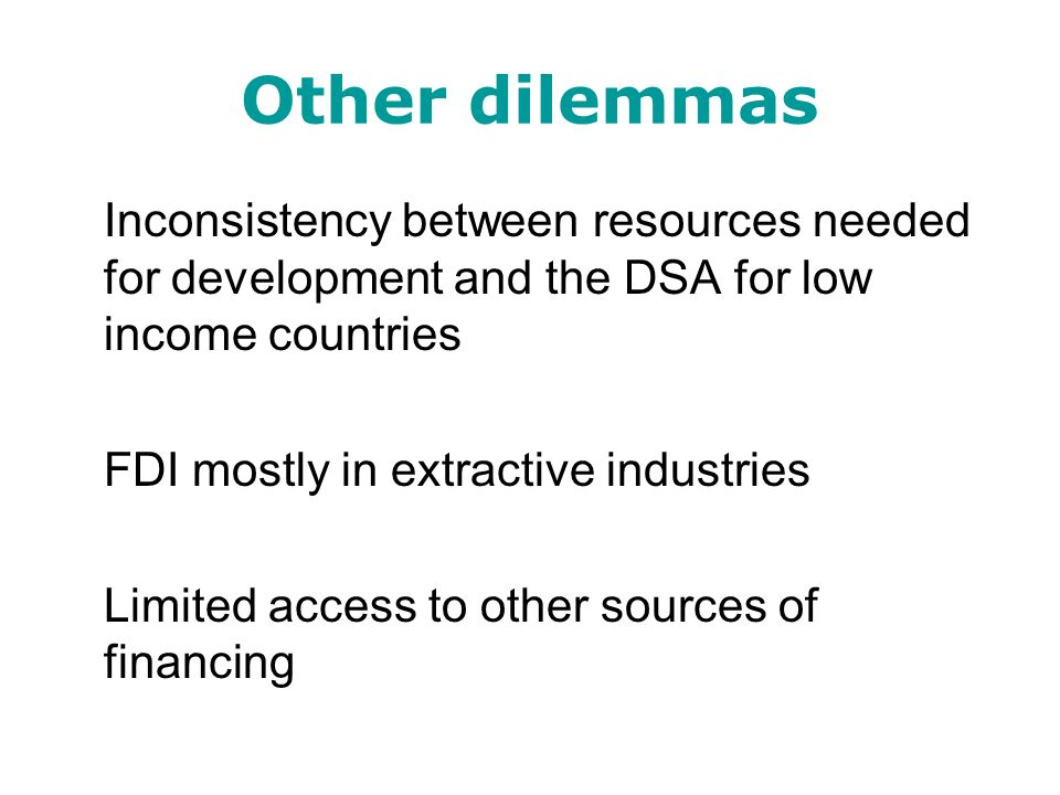 Other dilemmas Inconsistency between resources needed for development and the DSA for low income countries FDI mostly in extractive industries Limited
