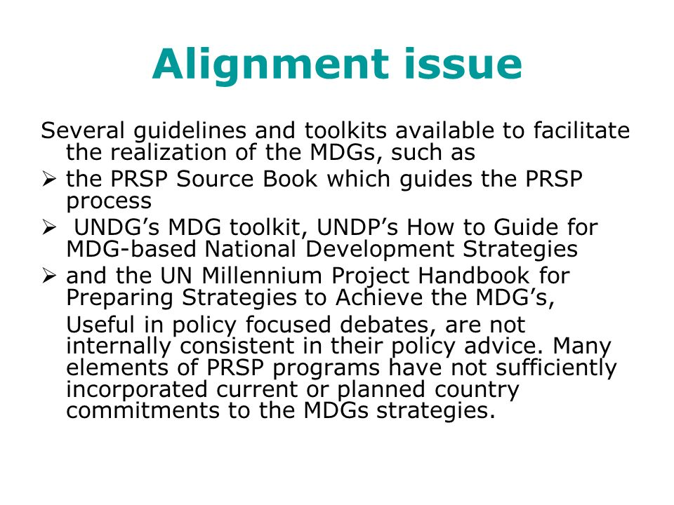 Alignment issue Several guidelines and toolkits available to facilitate the realization of the MDGs, such as the PRSP Source Book which guides the PRSP process UNDGs MDG toolkit, UNDPs How to Guide for MDG-based National Development Strategies and the UN Millennium Project Handbook for Preparing Strategies to Achieve the MDGs, Useful in policy focused debates, are not internally consistent in their policy advice.