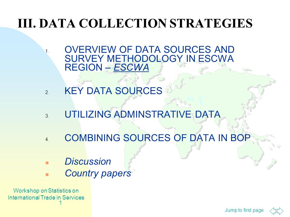 Jump to first page Workshop on Statistics on International Trade in Services 1 III. DATA COLLECTION STRATEGIES 1. OVERVIEW OF DATA SOURCES AND SURVEY
