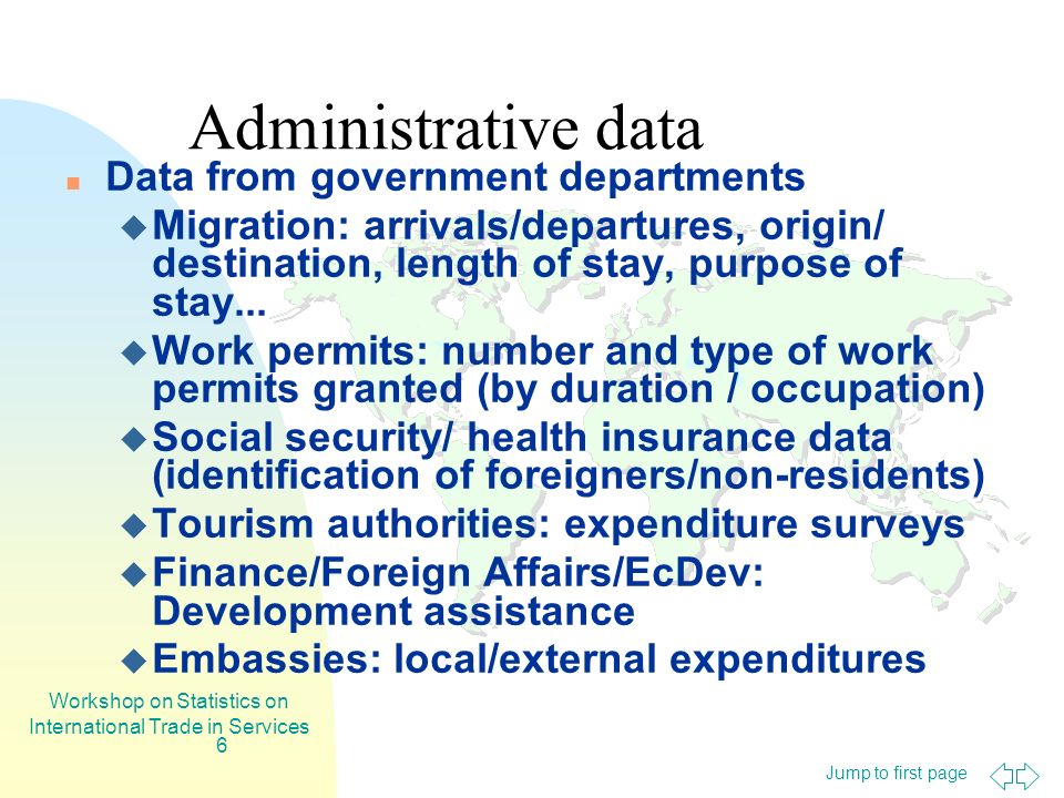 Jump to first page Workshop on Statistics on International Trade in Services 6 Administrative data Data from government departments Migration: arrivals/departures, origin/ destination, length of stay, purpose of stay...