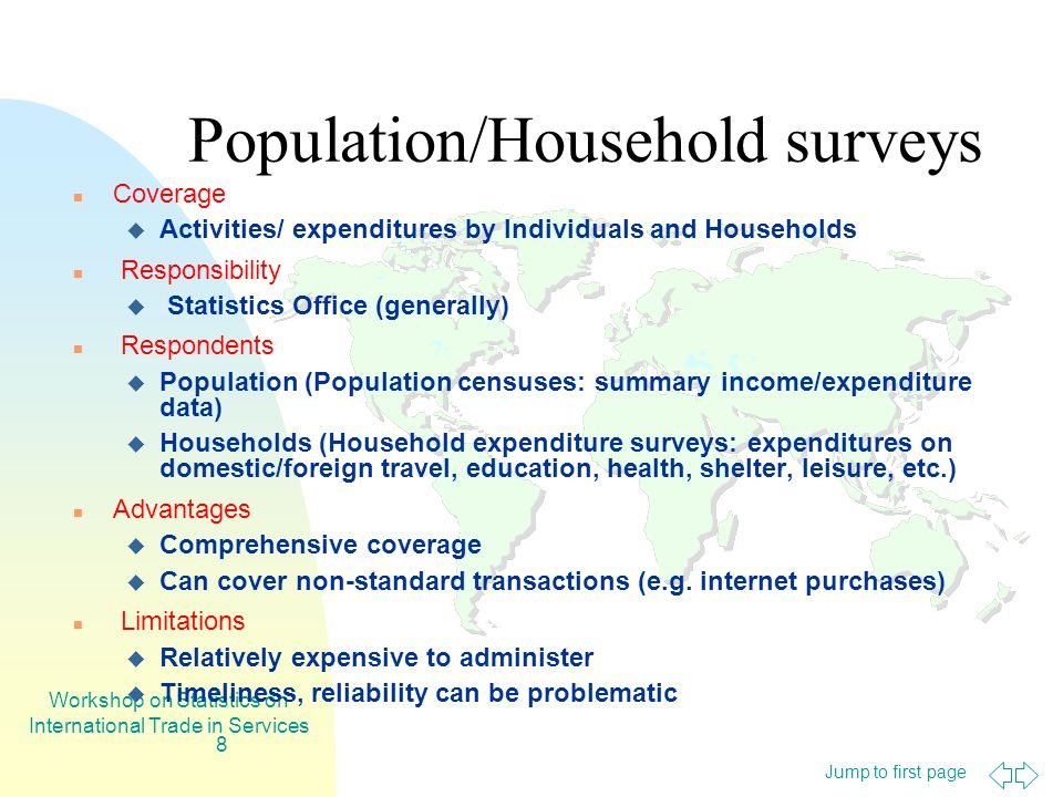 Jump to first page Workshop on Statistics on International Trade in Services 8 Population/Household surveys Coverage Activities/ expenditures by Individuals and Households Responsibility Statistics Office (generally) Respondents Population (Population censuses: summary income/expenditure data) Households (Household expenditure surveys: expenditures on domestic/foreign travel, education, health, shelter, leisure, etc.) Advantages Comprehensive coverage Can cover non-standard transactions (e.g.