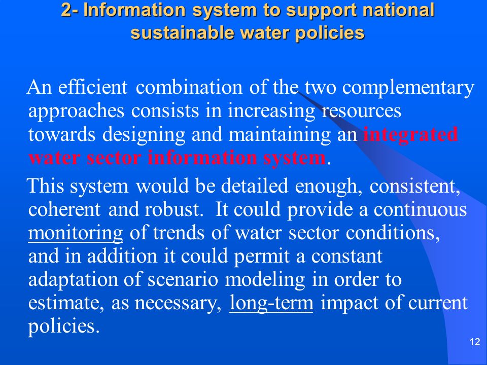 12 2- Information system to support national sustainable water policies An efficient combination of the two complementary approaches consists in increasing resources towards designing and maintaining an integrated water sector information system.