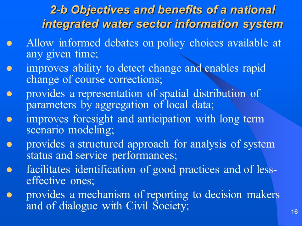 16 2-b Objectives and benefits of a national integrated water sector information system Allow informed debates on policy choices available at any given time; improves ability to detect change and enables rapid change of course corrections; provides a representation of spatial distribution of parameters by aggregation of local data; improves foresight and anticipation with long term scenario modeling; provides a structured approach for analysis of system status and service performances; facilitates identification of good practices and of less- effective ones; provides a mechanism of reporting to decision makers and of dialogue with Civil Society;