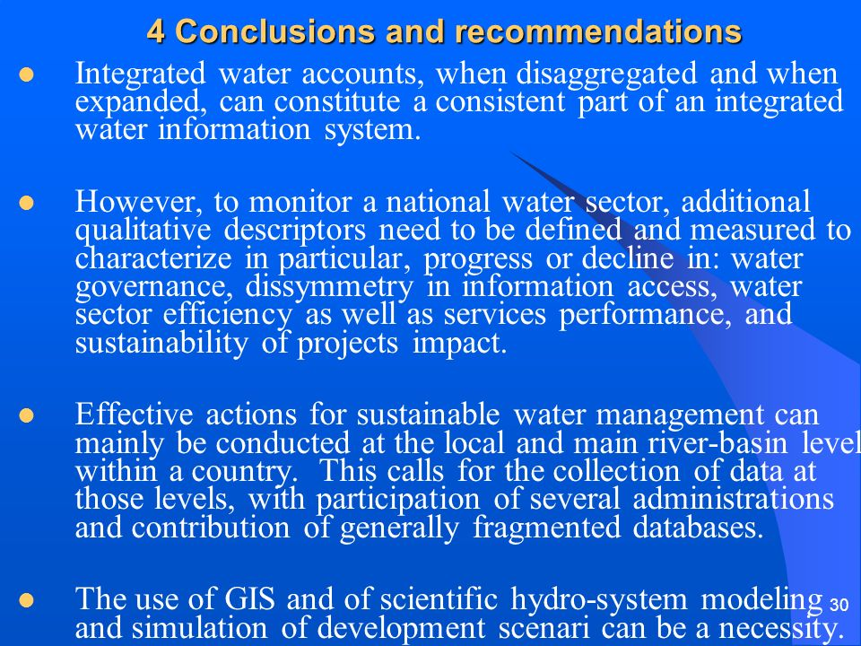 30 4 Conclusions and recommendations Integrated water accounts, when disaggregated and when expanded, can constitute a consistent part of an integrated water information system.