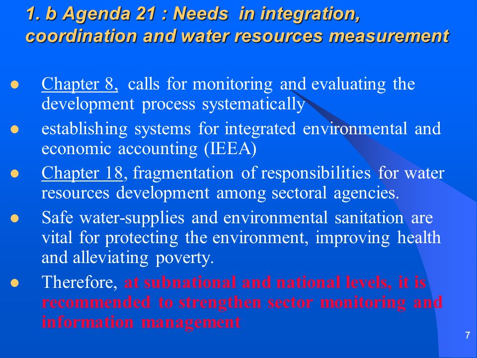 7 1. b Agenda 21 : Needs in integration, coordination and water resources measurement Chapter 8, calls for monitoring and evaluating the development p
