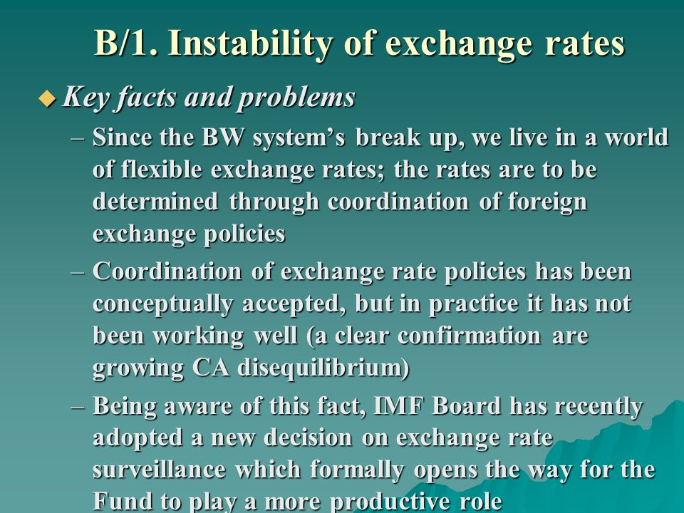 B/1. Instability of exchange rates Key facts and problems Key facts and problems –Since the BW systems break up, we live in a world of flexible exchan