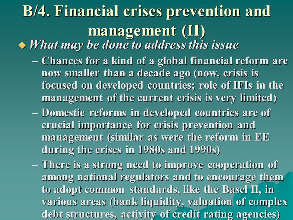 B/4. Financial crises prevention and management (II) What may be done to address this issue What may be done to address this issue –Chances for a kind