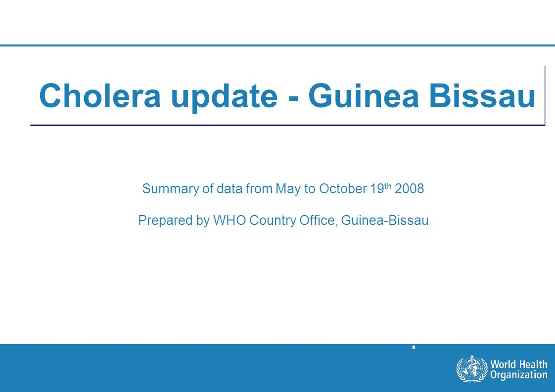 Situation on October 19th 1 |1 | Cholera update - Guinea Bissau Summary of data from May to October 19 th 2008 Prepared by WHO Country Office, Guinea-Bissau