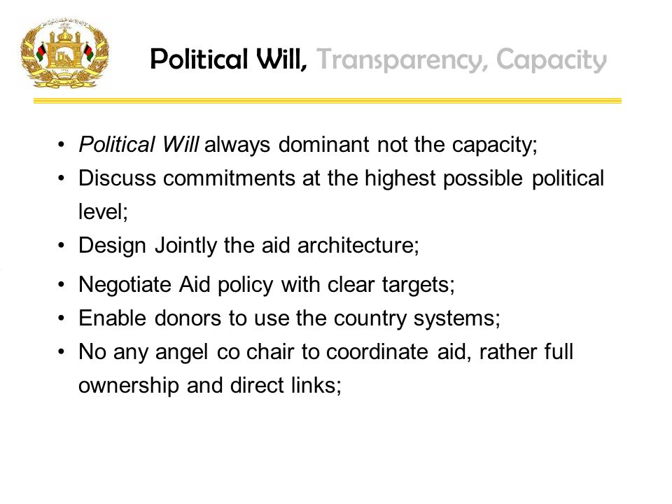 Political Will, Transparency, Capacity Political Will always dominant not the capacity; Discuss commitments at the highest possible political level; Design Jointly the aid architecture; Negotiate Aid policy with clear targets; Enable donors to use the country systems; No any angel co chair to coordinate aid, rather full ownership and direct links;