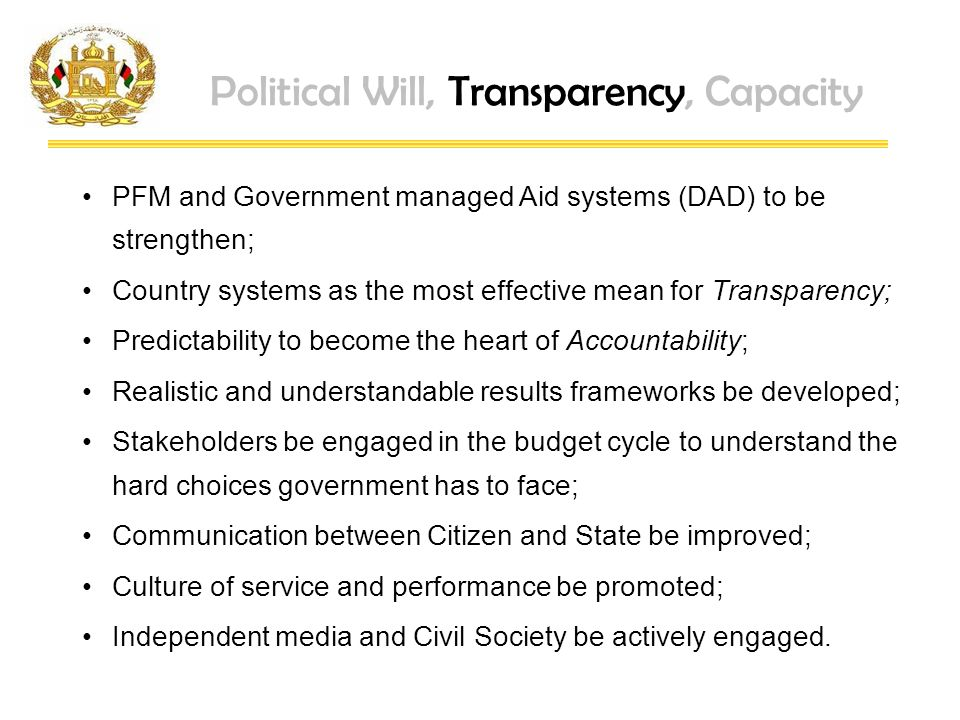 Political Will, Transparency, Capacity PFM and Government managed Aid systems (DAD) to be strengthen; Country systems as the most effective mean for Transparency; Predictability to become the heart of Accountability; Realistic and understandable results frameworks be developed; Stakeholders be engaged in the budget cycle to understand the hard choices government has to face; Communication between Citizen and State be improved; Culture of service and performance be promoted; Independent media and Civil Society be actively engaged.