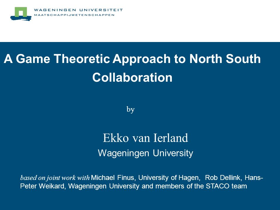A Game Theoretic Approach to North South Collaboration Ekko van Ierland Wageningen University based on joint work with Michael Finus, University of Hagen, Rob Dellink, Hans- Peter Weikard, Wageningen University and members of the STACO team by