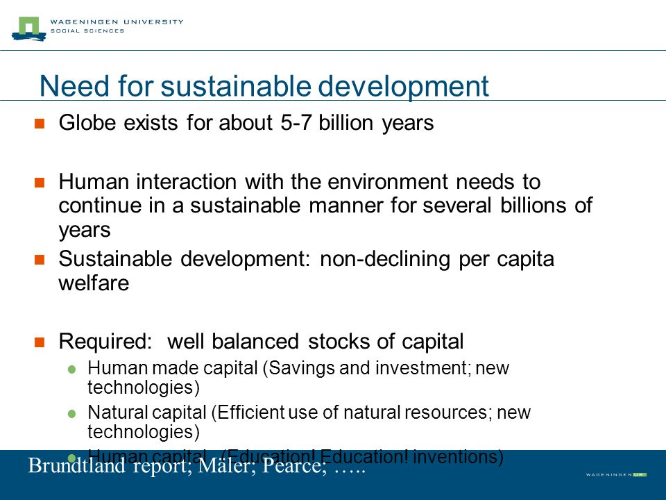 Need for sustainable development Globe exists for about 5-7 billion years Human interaction with the environment needs to continue in a sustainable manner for several billions of years Sustainable development: non-declining per capita welfare Required: well balanced stocks of capital Human made capital (Savings and investment; new technologies) Natural capital (Efficient use of natural resources; new technologies) Human capital (Education.