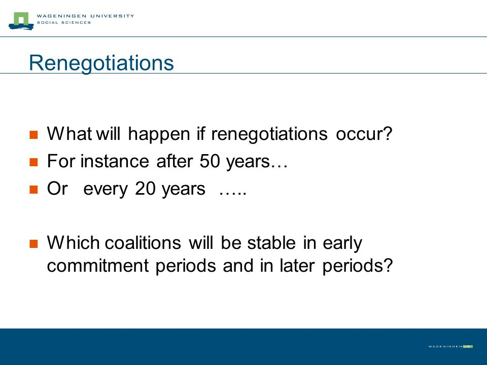 Renegotiations What will happen if renegotiations occur? For instance after 50 years… Or every 20 years ….. Which coalitions will be stable in early c