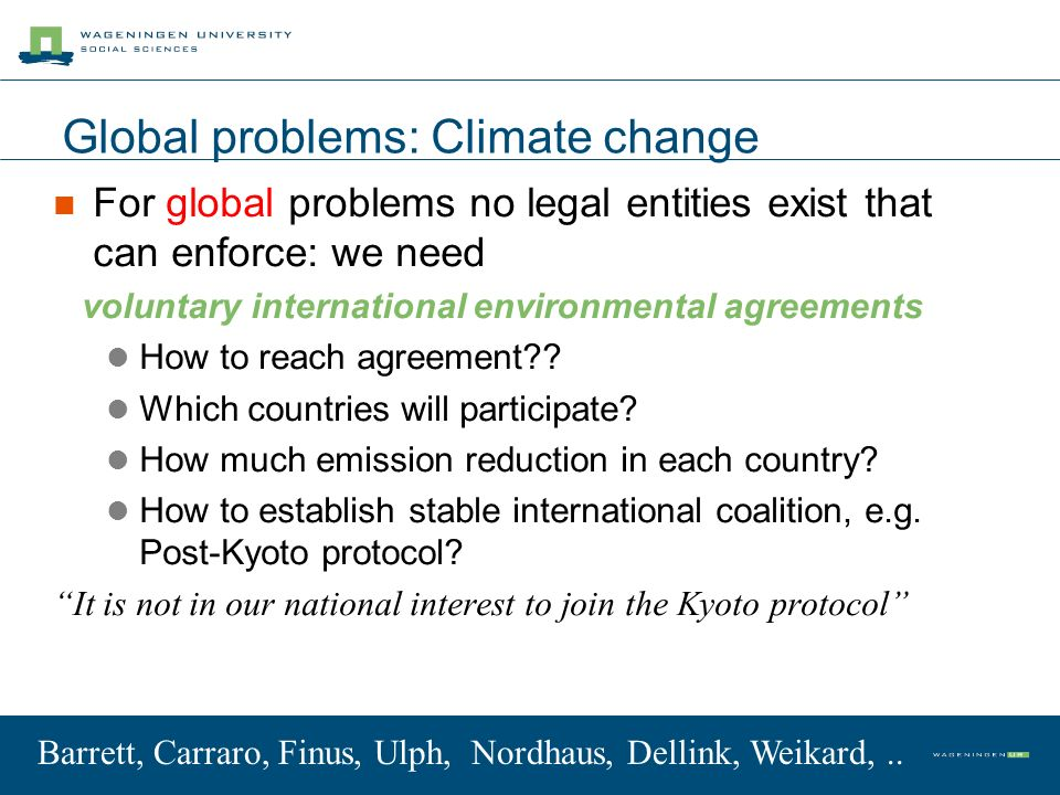 Global problems: Climate change For global problems no legal entities exist that can enforce: we need voluntary international environmental agreements How to reach agreement?.