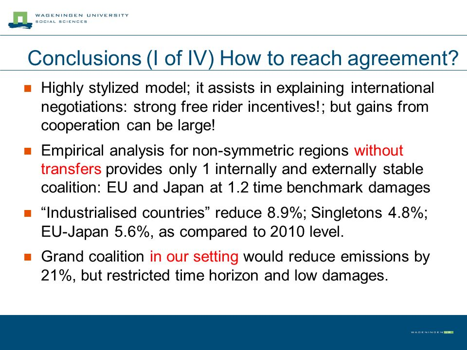 Conclusions (I of IV) How to reach agreement? Highly stylized model; it assists in explaining international negotiations: strong free rider incentives