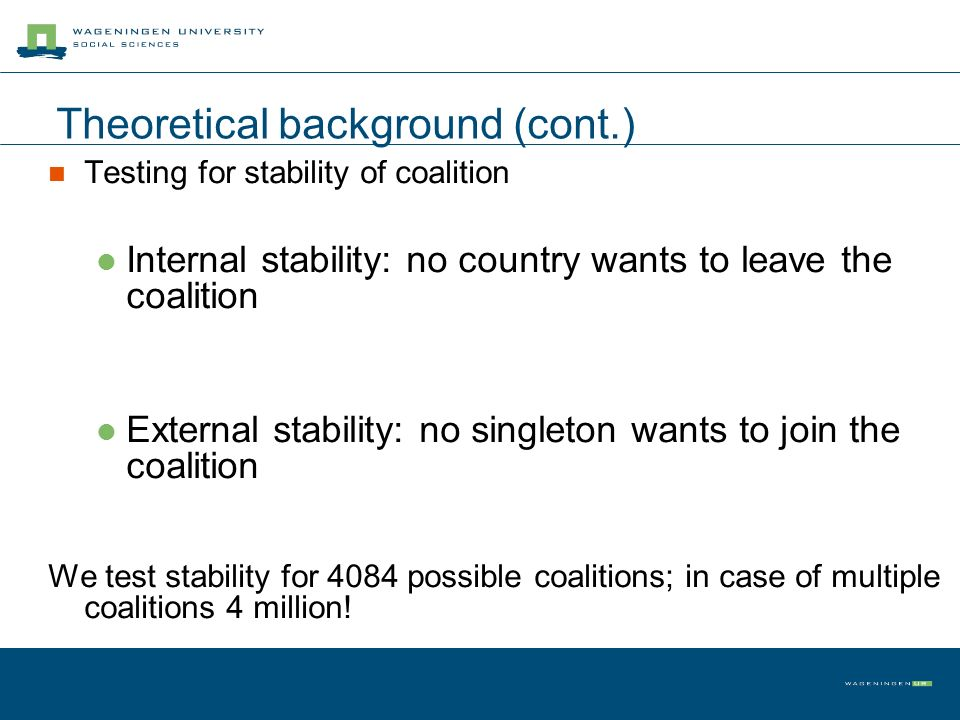 Theoretical background (cont.) Testing for stability of coalition Internal stability: no country wants to leave the coalition External stability: no s