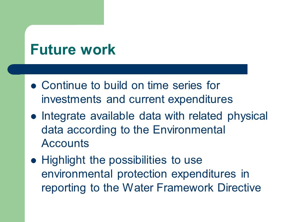 Future work Continue to build on time series for investments and current expenditures Integrate available data with related physical data according to the Environmental Accounts Highlight the possibilities to use environmental protection expenditures in reporting to the Water Framework Directive