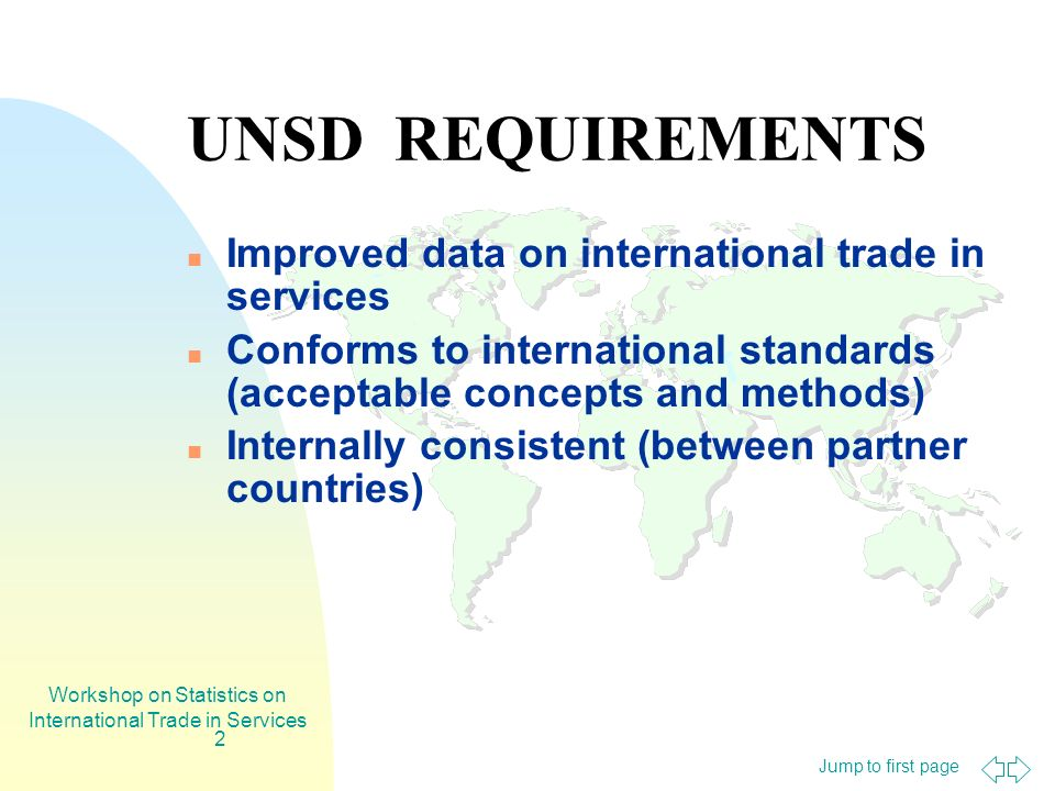 Jump to first page Workshop on Statistics on International Trade in Services 2 UNSD REQUIREMENTS Improved data on international trade in services Conforms to international standards (acceptable concepts and methods) Internally consistent (between partner countries)