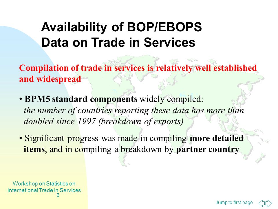 Jump to first page Workshop on Statistics on International Trade in Services 6 Availability of BOP/EBOPS Data on Trade in Services Compilation of trade in services is relatively well established and widespread BPM5 standard components widely compiled: the number of countries reporting these data has more than doubled since 1997 (breakdown of exports) Significant progress was made in compiling more detailed items, and in compiling a breakdown by partner country