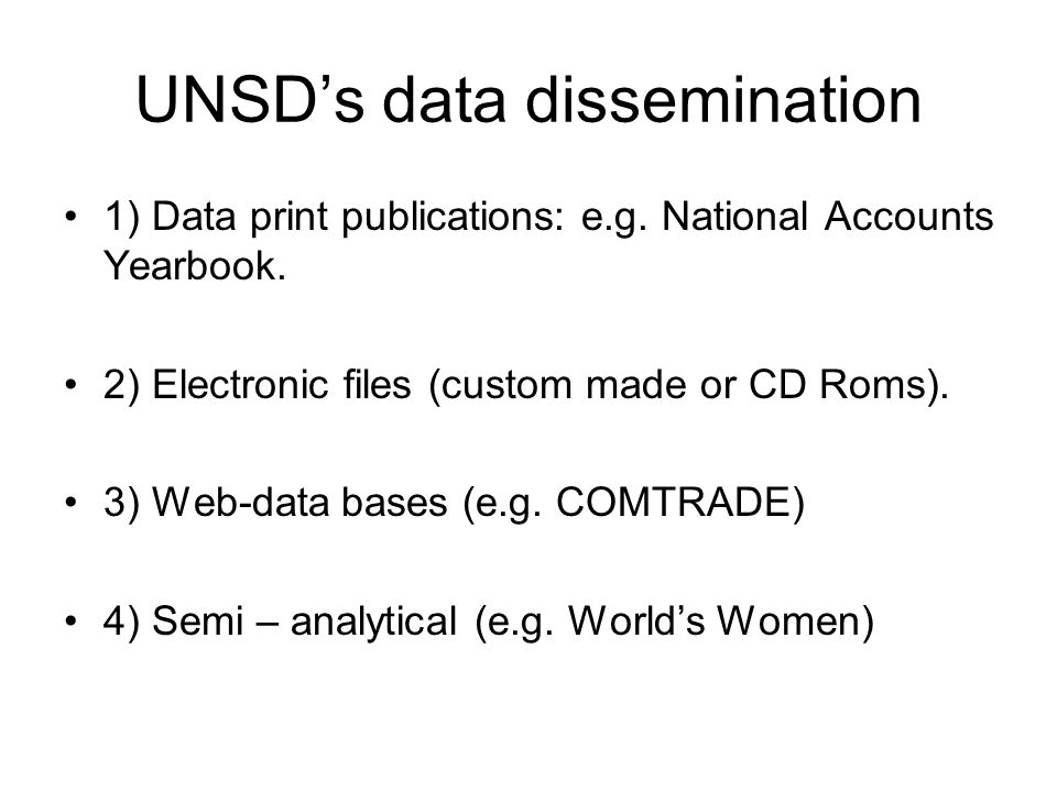UNSDs data dissemination 1) Data print publications: e.g. National Accounts Yearbook. 2) Electronic files (custom made or CD Roms). 3) Web-data bases