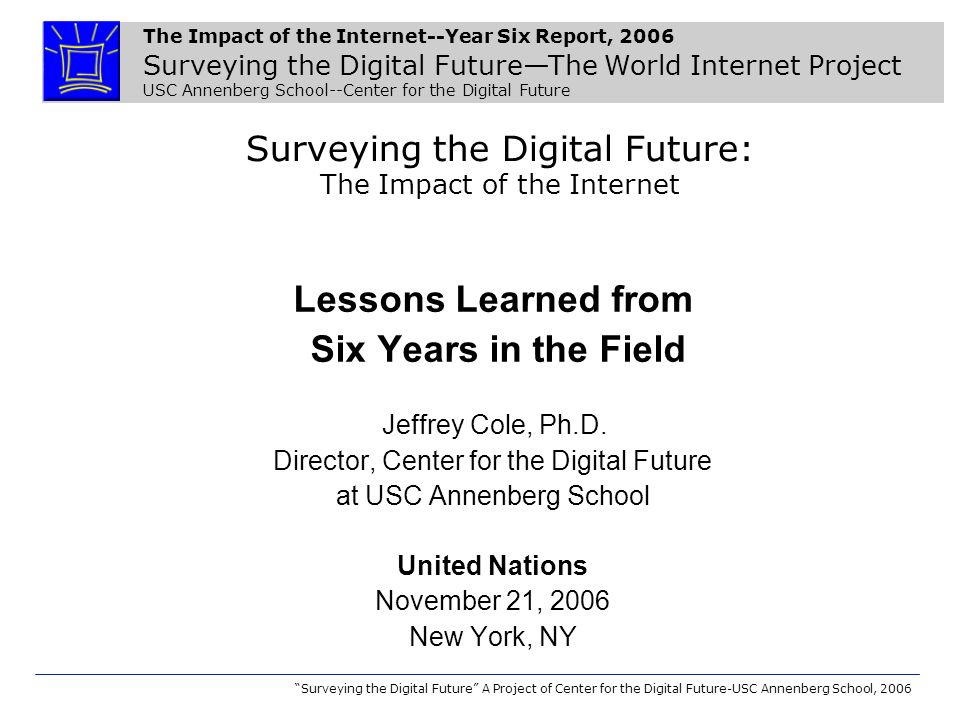 The Impact of the Internet--Year Six Report, 2006 Surveying the Digital FutureThe World Internet Project USC Annenberg School--Center for the Digital Future Surveying the Digital Future A Project of Center for the Digital Future-USC Annenberg School, 2006 Surveying the Digital Future: The Impact of the Internet Lessons Learned from Six Years in the Field Jeffrey Cole, Ph.D.