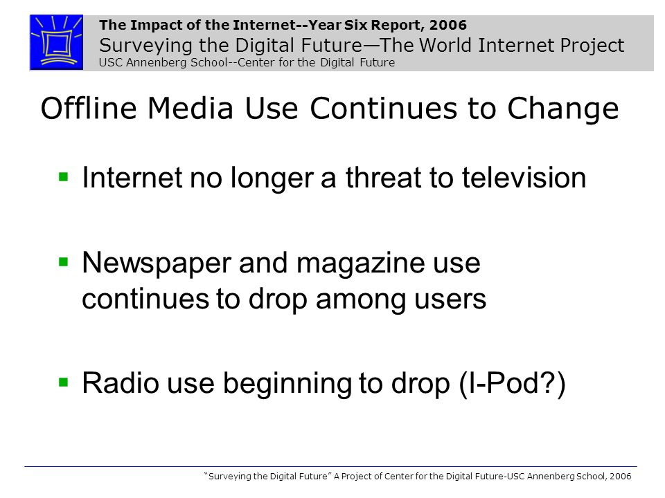 The Impact of the Internet--Year Six Report, 2006 Surveying the Digital FutureThe World Internet Project USC Annenberg School--Center for the Digital Future Surveying the Digital Future A Project of Center for the Digital Future-USC Annenberg School, 2006 Offline Media Use Continues to Change Internet no longer a threat to television Newspaper and magazine use continues to drop among users Radio use beginning to drop (I-Pod )