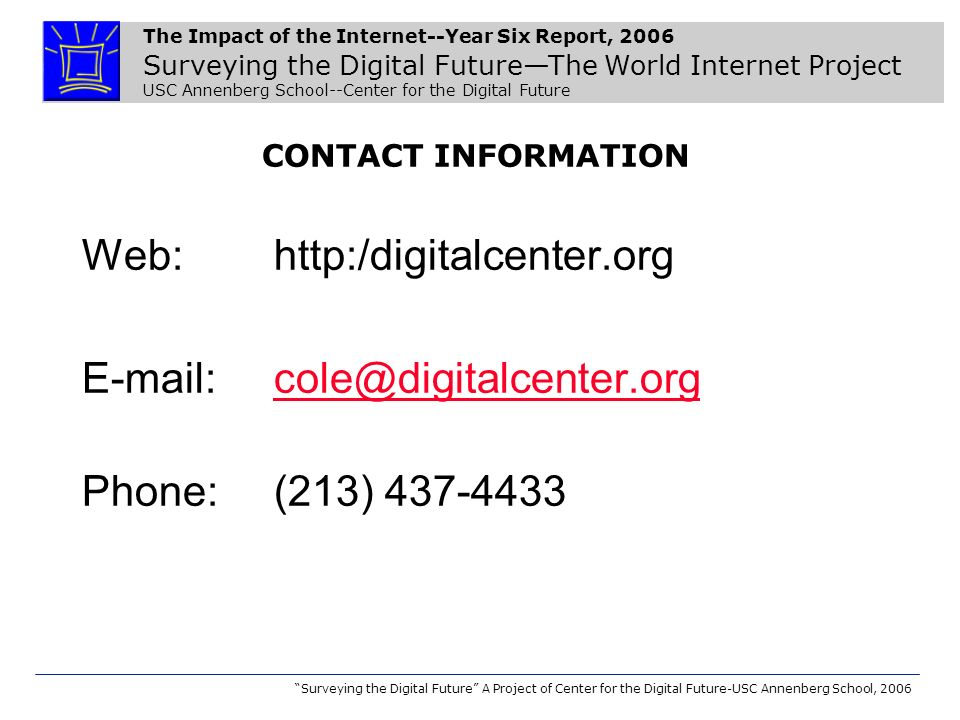The Impact of the Internet--Year Six Report, 2006 Surveying the Digital FutureThe World Internet Project USC Annenberg School--Center for the Digital Future Surveying the Digital Future A Project of Center for the Digital Future-USC Annenberg School, 2006 CONTACT INFORMATION Web: http:/digitalcenter.org E-mail: cole@digitalcenter.orgcole@digitalcenter.org Phone: (213) 437-4433