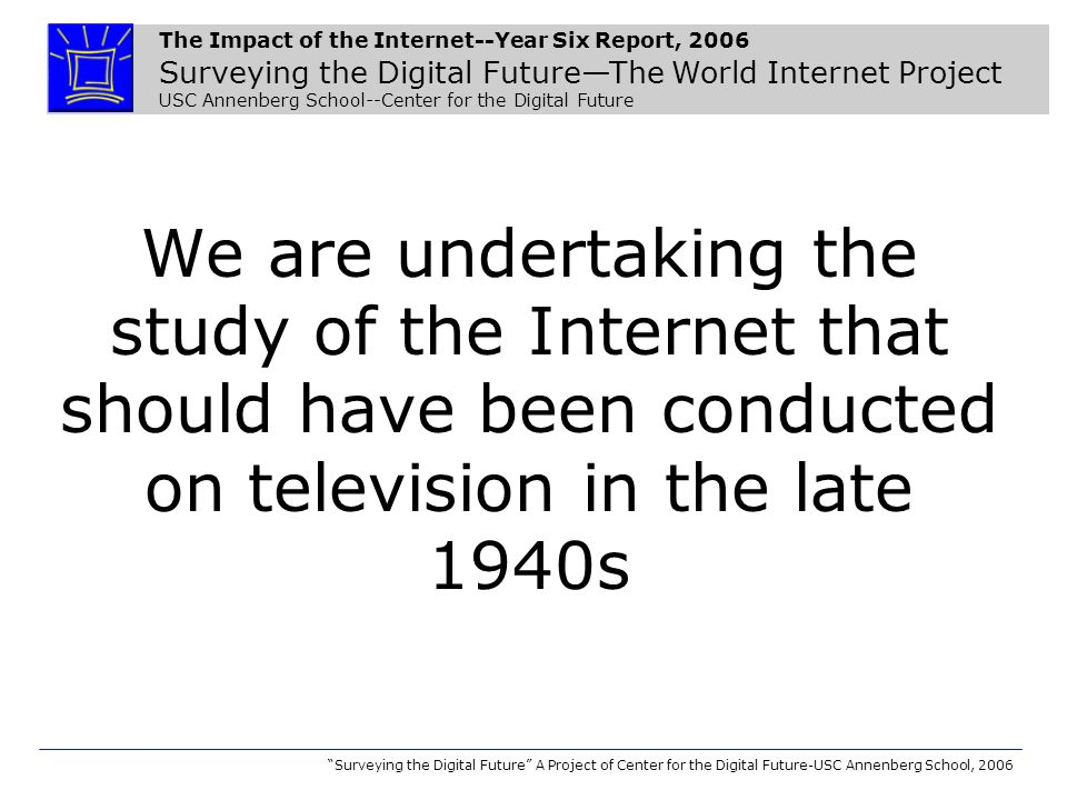 The Impact of the Internet--Year Six Report, 2006 Surveying the Digital FutureThe World Internet Project USC Annenberg School--Center for the Digital Future Surveying the Digital Future A Project of Center for the Digital Future-USC Annenberg School, 2006 Countries and Regions in World Internet Project United States Singapore Italy Sweden Japan Great Britain India Iran Australia Bolivia Hong Kong Canada New Zealand Columbia Mainland China* Macao South Korea Germany Hungary Spain Chile Argentina Estonia Portugal Nigeria South Africa Czech Republic Mexico France