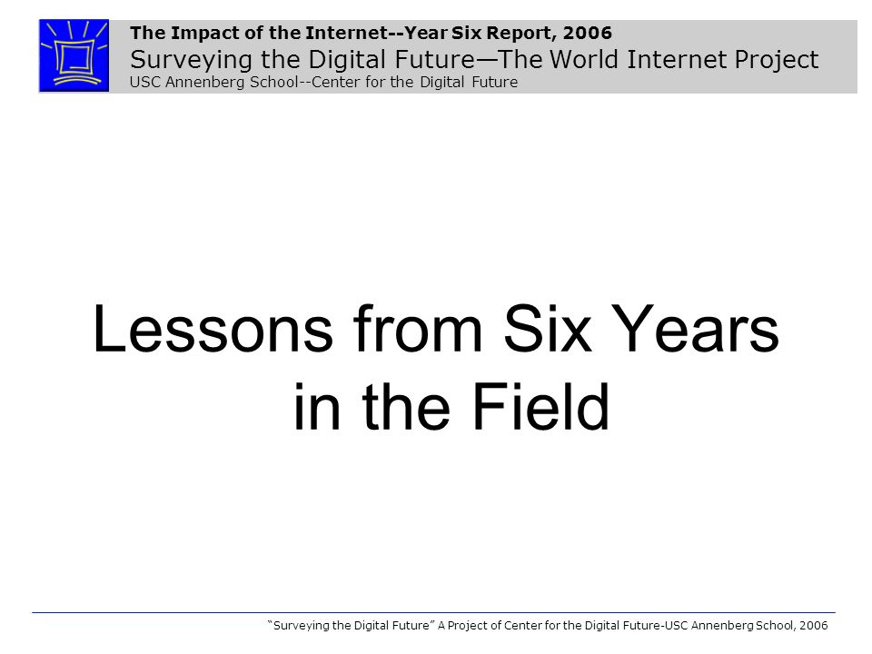 The Impact of the Internet--Year Six Report, 2006 Surveying the Digital FutureThe World Internet Project USC Annenberg School--Center for the Digital Future Surveying the Digital Future A Project of Center for the Digital Future-USC Annenberg School, 2006 During a typical week, about how many hours of your leisure time, if any, do you spend with the following activities online.