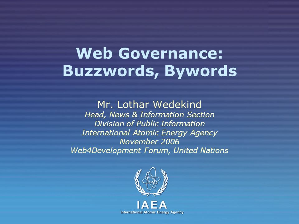 Web Governance: Buzzwords, Bywords Mr. Lothar Wedekind Head, News & Information Section Division of Public Information International Atomic Energy Age