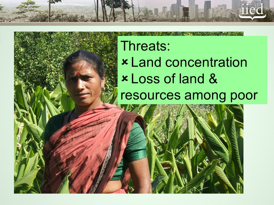Threats: Land concentration Loss of land & resources among poor