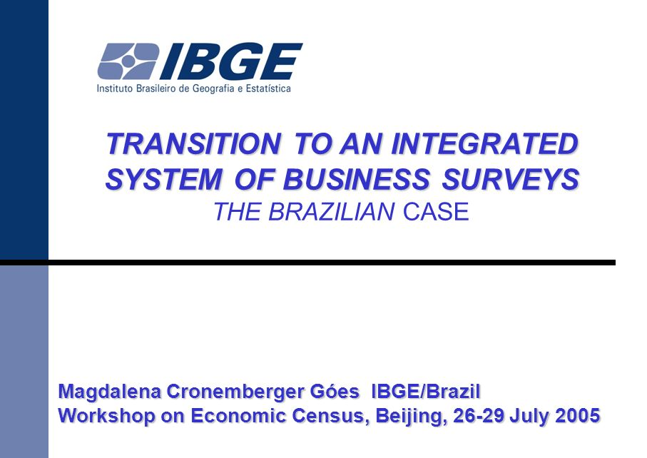 TRANSITION TO AN INTEGRATED SYSTEM OF BUSINESS SURVEYS THE BRAZILIAN CASE Magdalena Cronemberger Góes IBGE/Brazil Workshop on Economic Census, Beijing, July 2005